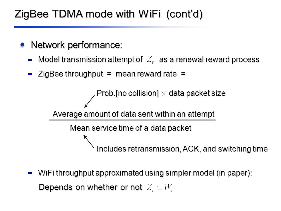 ZigBee TDMA mode with WiFi (cont'd) Network performance: Model transmission attempt of as a renewal reward process ZigBee throughput = mean reward rate = Average amount of data sent within an attempt Mean service time of a data packet Includes retransmission, ACK, and switching time WiFi throughput approximated using simpler model (in paper): Depends on whether or not Prob.[no collision] data packet size