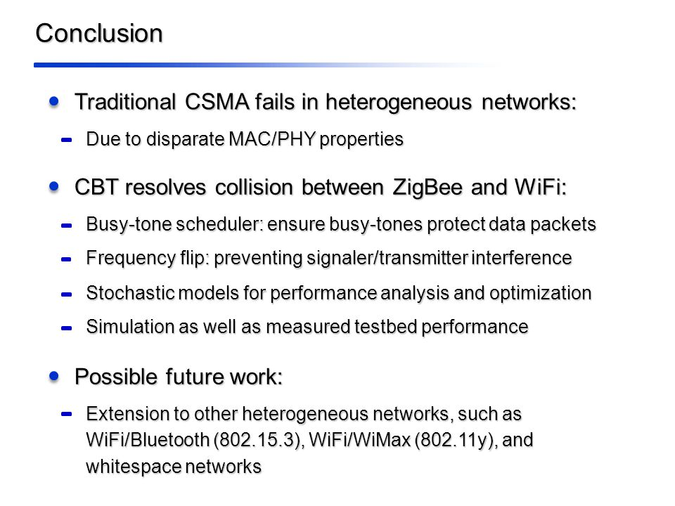 Conclusion Traditional CSMA fails in heterogeneous networks: Due to disparate MAC/PHY properties CBT resolves collision between ZigBee and WiFi: Frequency flip: preventing signaler/transmitter interference Stochastic models for performance analysis and optimization Busy-tone scheduler: ensure busy-tones protect data packets Possible future work: Extension to other heterogeneous networks, such as WiFi/Bluetooth (802.15.3), WiFi/WiMax (802.11y), and whitespace networks Simulation as well as measured testbed performance
