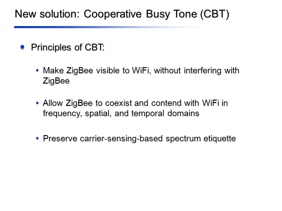 New solution: Cooperative Busy Tone (CBT) Principles of CBT: Make ZigBee visible to WiFi, without interfering with ZigBee Allow ZigBee to coexist and contend with WiFi in frequency, spatial, and temporal domains Preserve carrier-sensing-based spectrum etiquette
