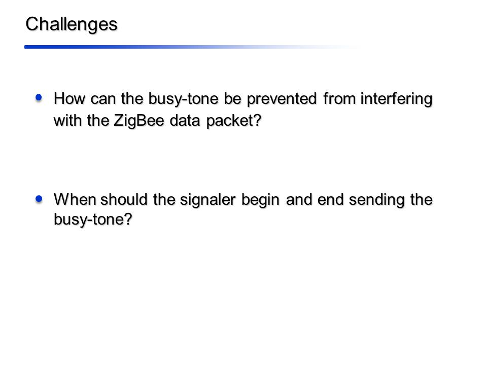 Challenges How can the busy-tone be prevented from interfering with the ZigBee data packet.
