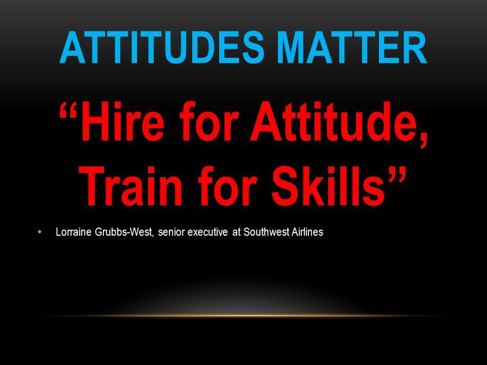 "ATTITUDES MATTER ""Hire for Attitude, Train for Skills"" Lorraine Grubbs-West, senior executive at Southwest Airlines"