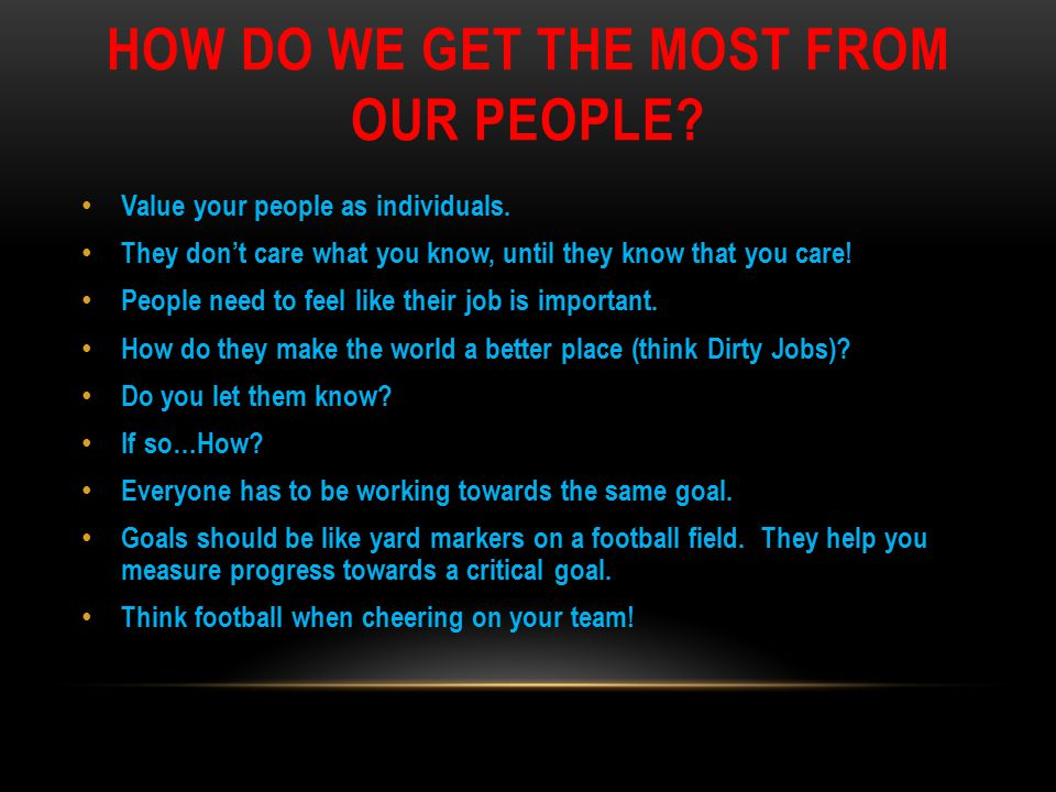 HOW DO WE GET THE MOST FROM OUR PEOPLE? Value your people as individuals. They don't care what you know, until they know that you care! People need to