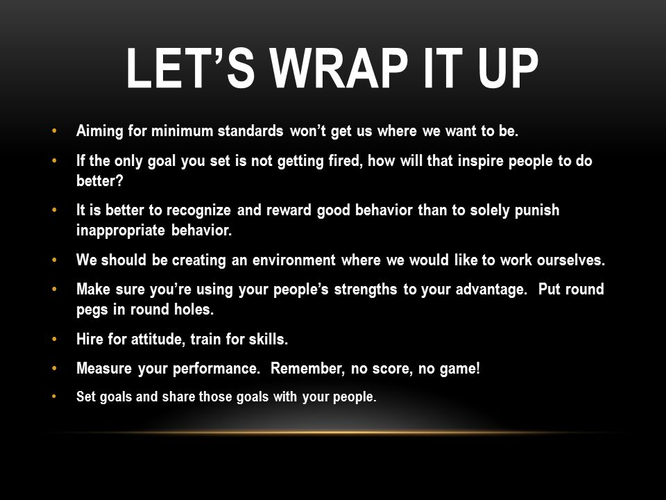 LET'S WRAP IT UP Aiming for minimum standards won't get us where we want to be. If the only goal you set is not getting fired, how will that inspire p