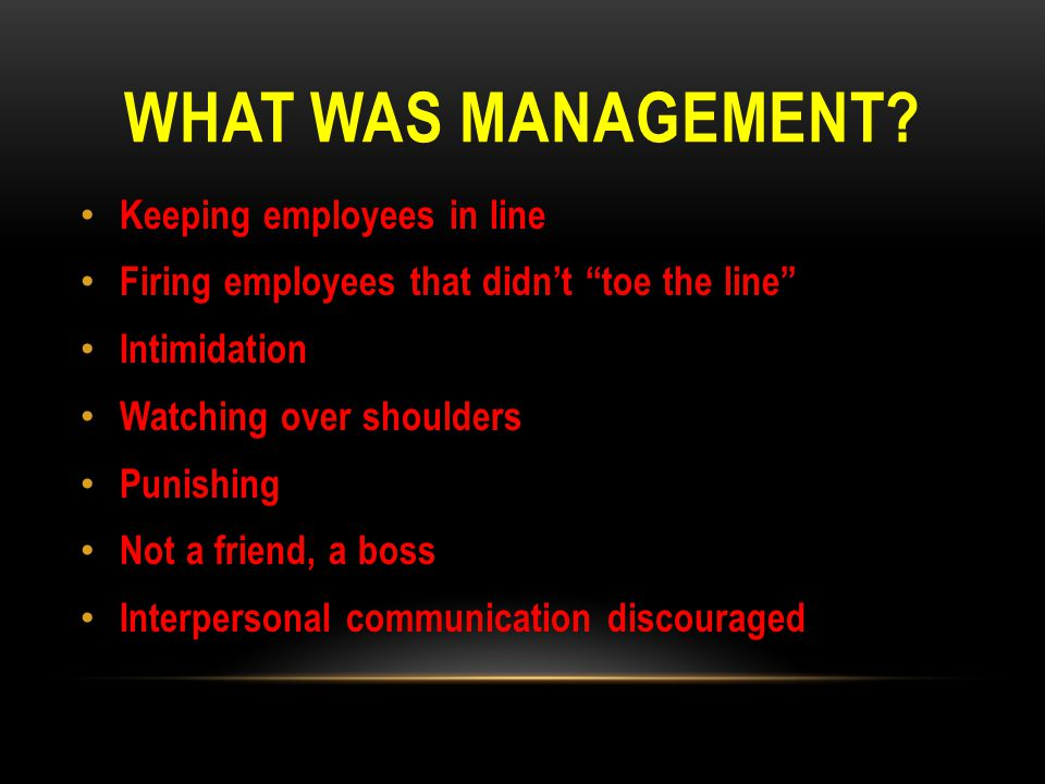 """WHAT WAS MANAGEMENT? Keeping employees in line Firing employees that didn't """"toe the line"""" Intimidation Watching over shoulders Punishing Not a friend"""