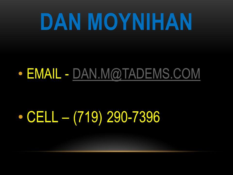 DAN MOYNIHAN EMAIL - DAN.M@TADEMS.COMDAN.M@TADEMS.COM CELL – (719) 290-7396