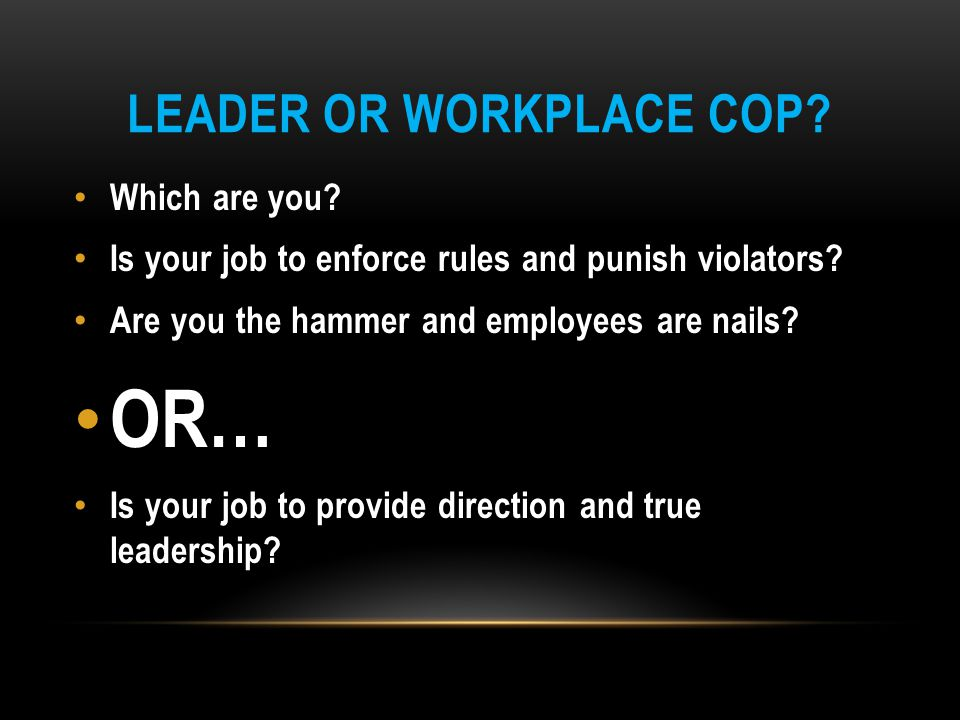 LEADER OR WORKPLACE COP? Which are you? Is your job to enforce rules and punish violators? Are you the hammer and employees are nails? OR… Is your job