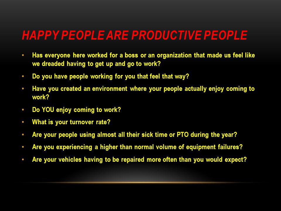 HAPPY PEOPLE ARE PRODUCTIVE PEOPLE Has everyone here worked for a boss or an organization that made us feel like we dreaded having to get up and go to