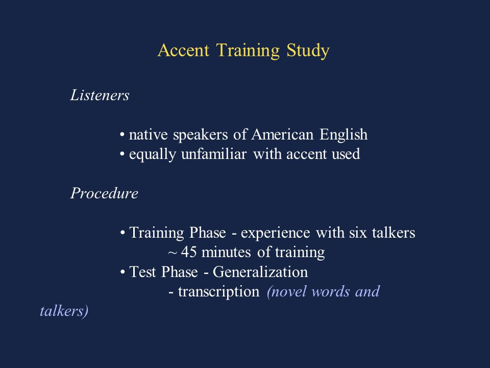Accent Training Study Listeners native speakers of American English equally unfamiliar with accent used Procedure Training Phase - experience with six talkers ~ 45 minutes of training Test Phase - Generalization - transcription (novel words and talkers)