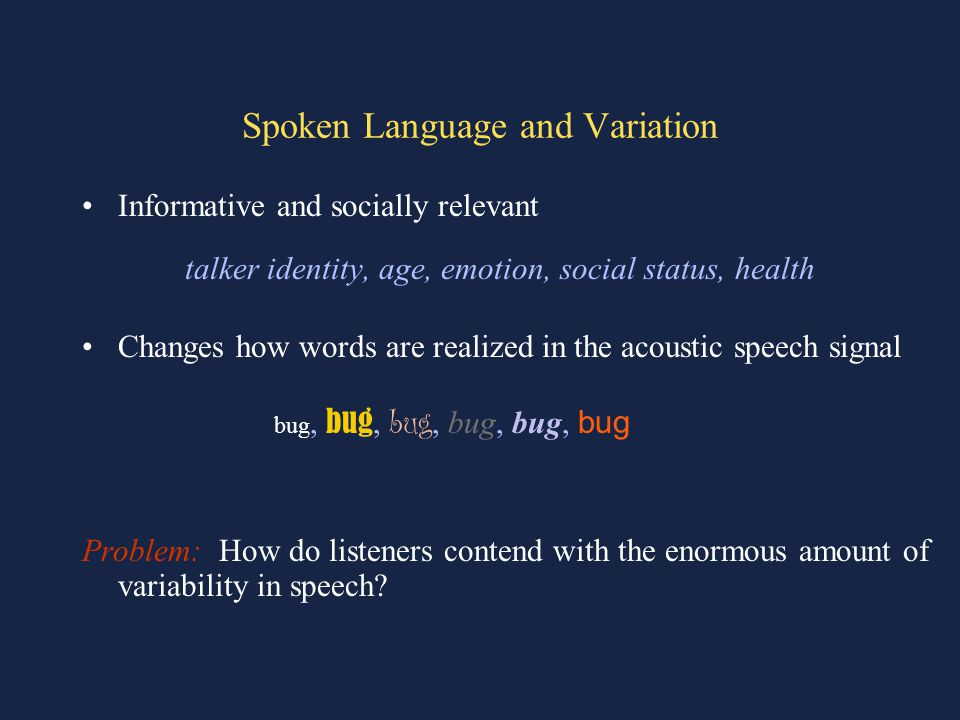 Spoken Language and Variation Informative and socially relevant talker identity, age, emotion, social status, health Changes how words are realized in the acoustic speech signal bug, bug, bug, bug, bug, bug Problem: How do listeners contend with the enormous amount of variability in speech