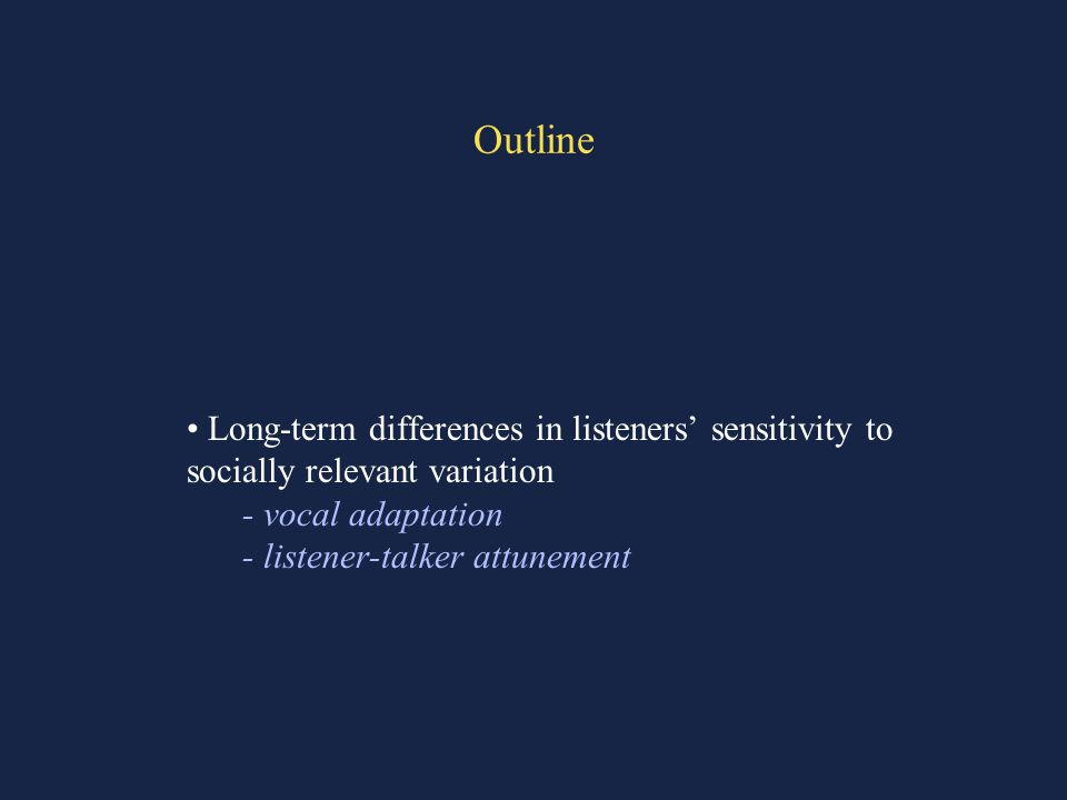 Outline Long-term differences in listeners' sensitivity to socially relevant variation - vocal adaptation - listener-talker attunement
