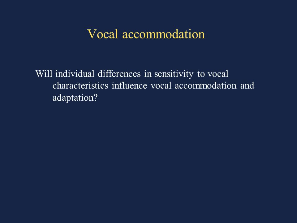 Vocal accommodation Will individual differences in sensitivity to vocal characteristics influence vocal accommodation and adaptation