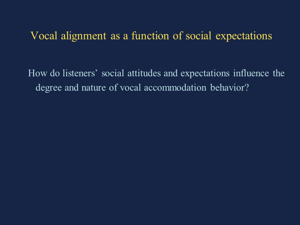 Vocal alignment as a function of social expectations How do listeners' social attitudes and expectations influence the degree and nature of vocal accommodation behavior