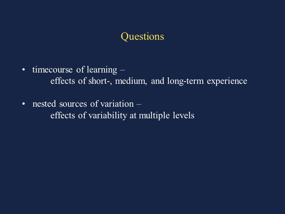 Questions timecourse of learning – effects of short-, medium, and long-term experience nested sources of variation – effects of variability at multiple levels