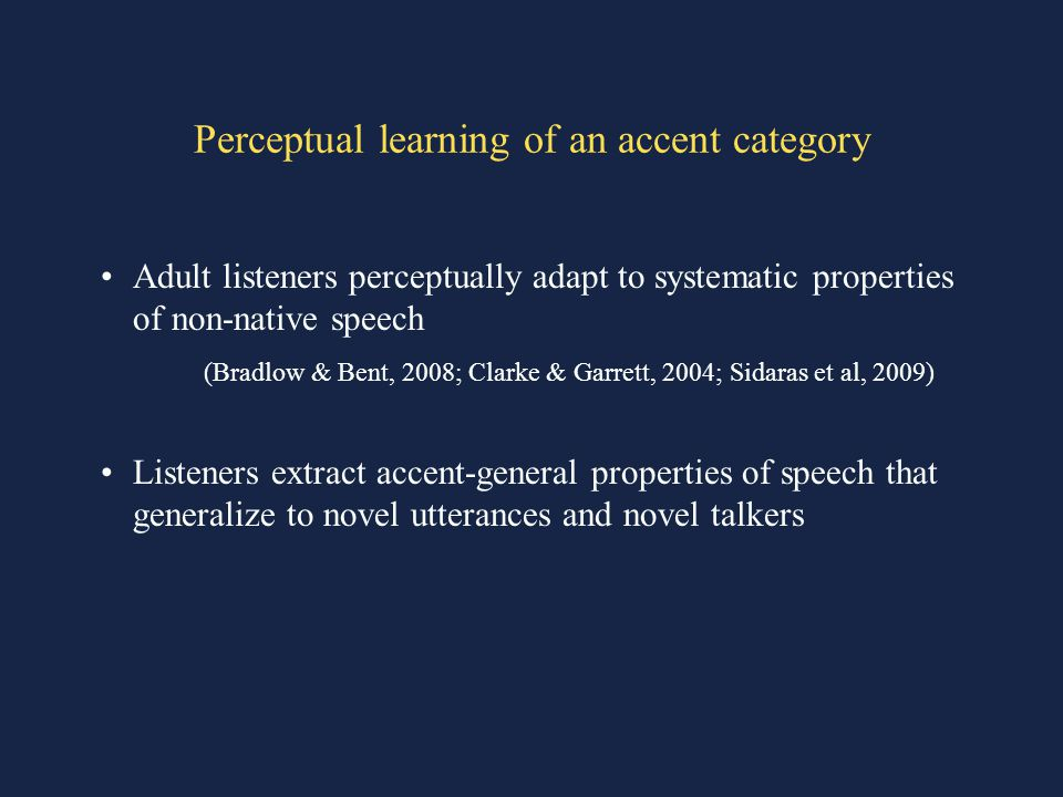 Perceptual learning of an accent category Adult listeners perceptually adapt to systematic properties of non-native speech (Bradlow & Bent, 2008; Clarke & Garrett, 2004; Sidaras et al, 2009) Listeners extract accent-general properties of speech that generalize to novel utterances and novel talkers
