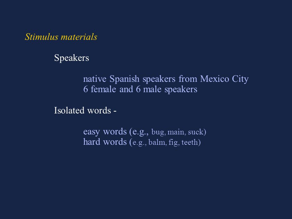Stimulus materials Speakers native Spanish speakers from Mexico City 6 female and 6 male speakers Isolated words - easy words (e.g., bug, main, suck) hard words ( e.g., balm, fig, teeth)