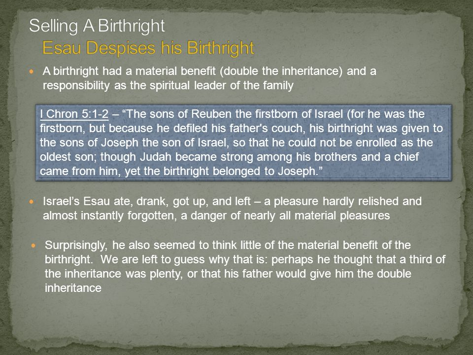 A birthright had a material benefit (double the inheritance) and a responsibility as the spiritual leader of the family I Chron 5:1-2 – The sons of Reuben the firstborn of Israel (for he was the firstborn, but because he defiled his father s couch, his birthright was given to the sons of Joseph the son of Israel, so that he could not be enrolled as the oldest son; though Judah became strong among his brothers and a chief came from him, yet the birthright belonged to Joseph. Israel's Esau ate, drank, got up, and left – a pleasure hardly relished and almost instantly forgotten, a danger of nearly all material pleasures Surprisingly, he also seemed to think little of the material benefit of the birthright.