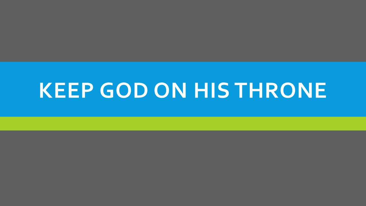 KEEP GOD ON HIS THRONE