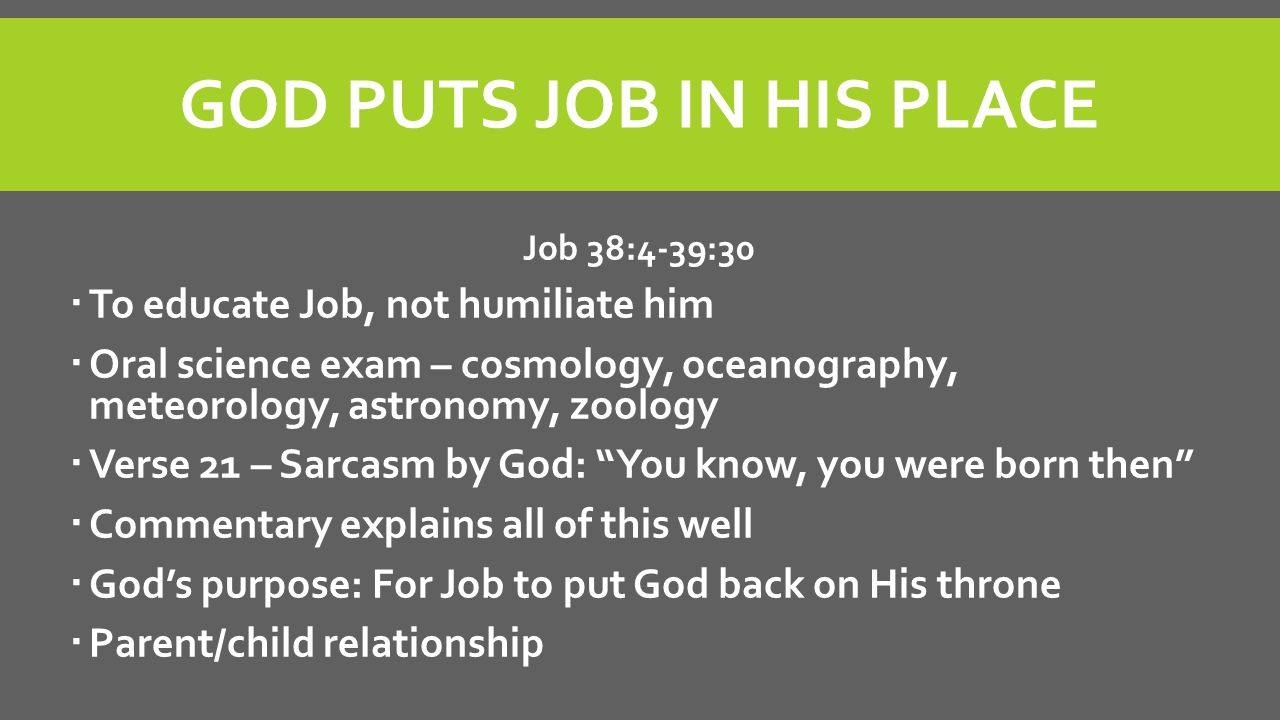 GOD PUTS JOB IN HIS PLACE Job 38:4-39:30  To educate Job, not humiliate him  Oral science exam – cosmology, oceanography, meteorology, astronomy, zo
