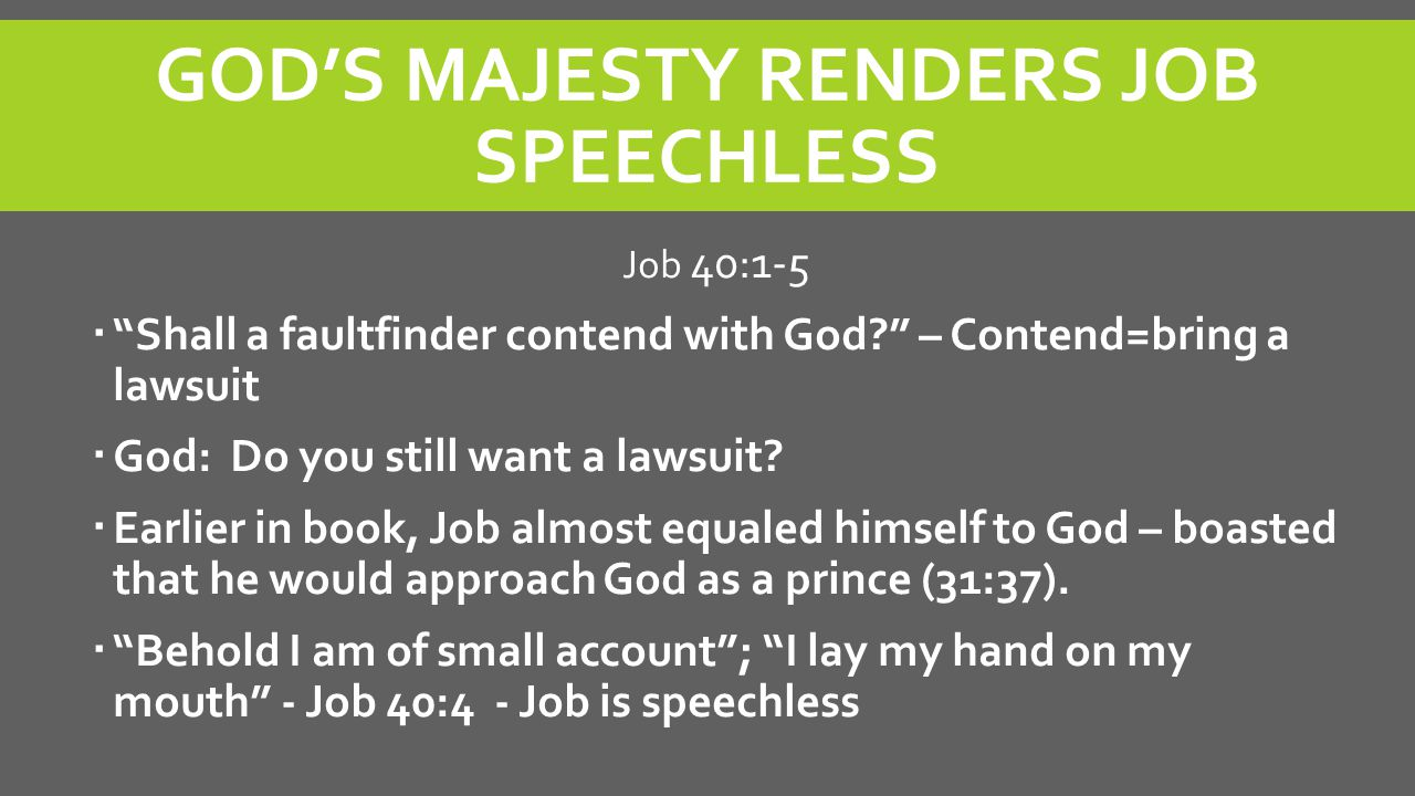 """GOD'S MAJESTY RENDERS JOB SPEECHLESS Job 40:1-5  """"Shall a faultfinder contend with God?"""" – Contend=bring a lawsuit  God: Do you still want a lawsuit"""