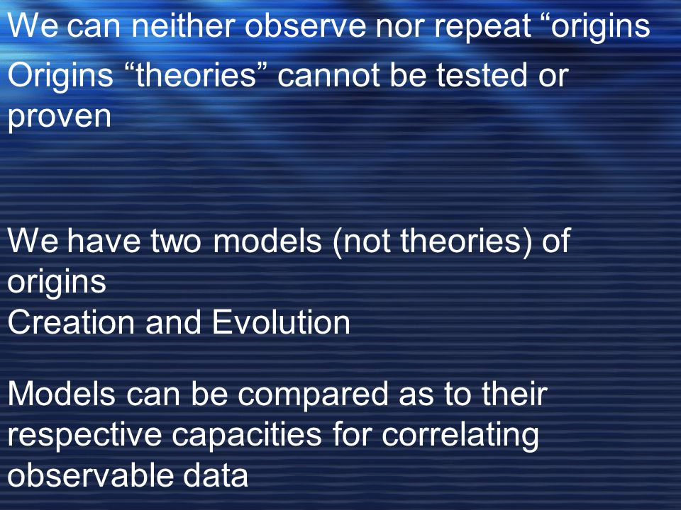 We can neither observe nor repeat origins Origins theories cannot be tested or proven We have two models (not theories) of origins Creation and Evolution Models can be compared as to their respective capacities for correlating observable data