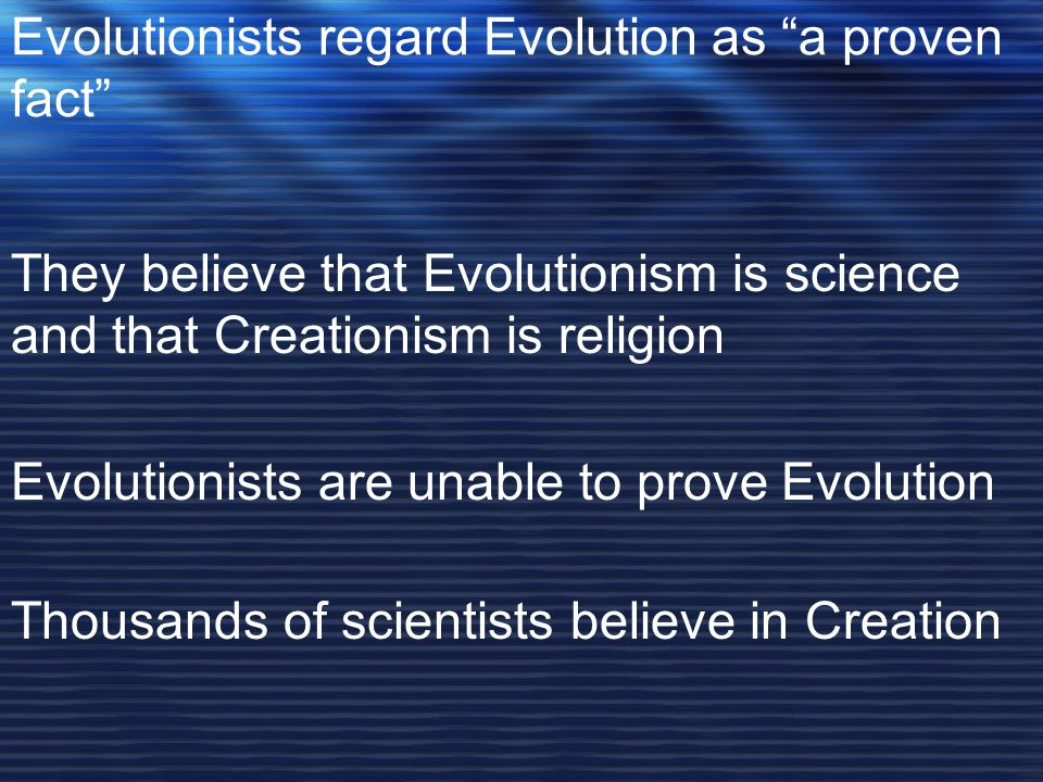 Evolutionists regard Evolution as a proven fact They believe that Evolutionism is science and that Creationism is religion Evolutionists are unable to prove Evolution Thousands of scientists believe in Creation