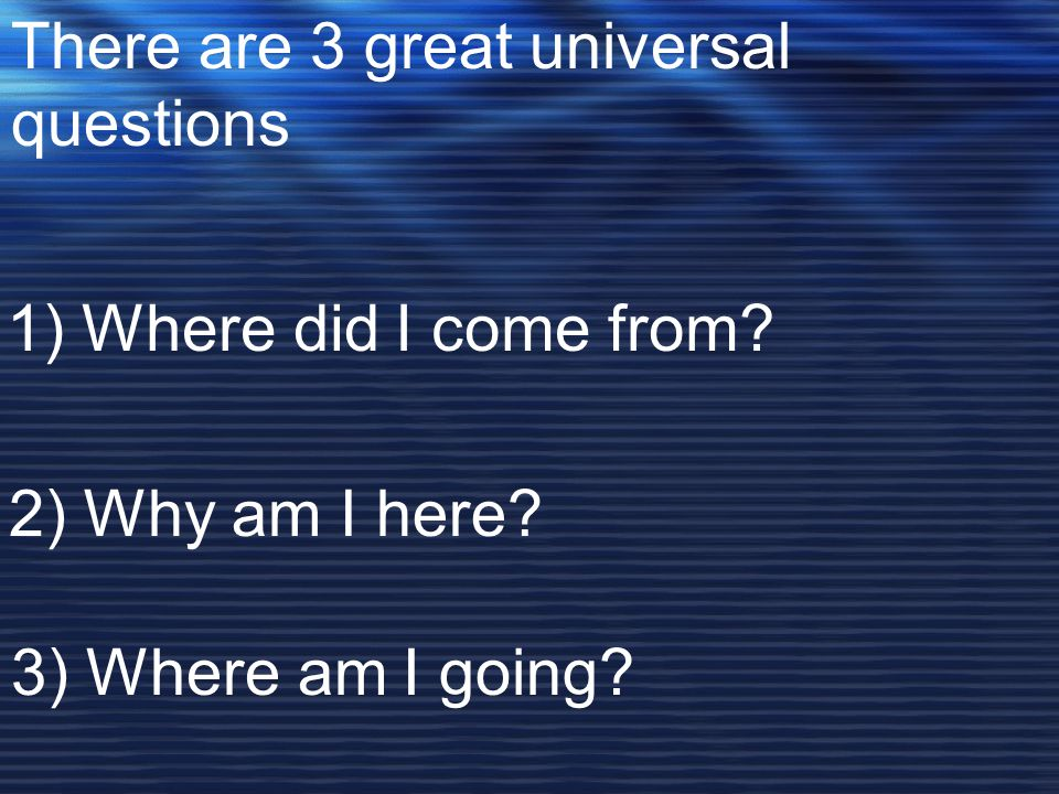 There are 3 great universal questions 1) Where did I come from.