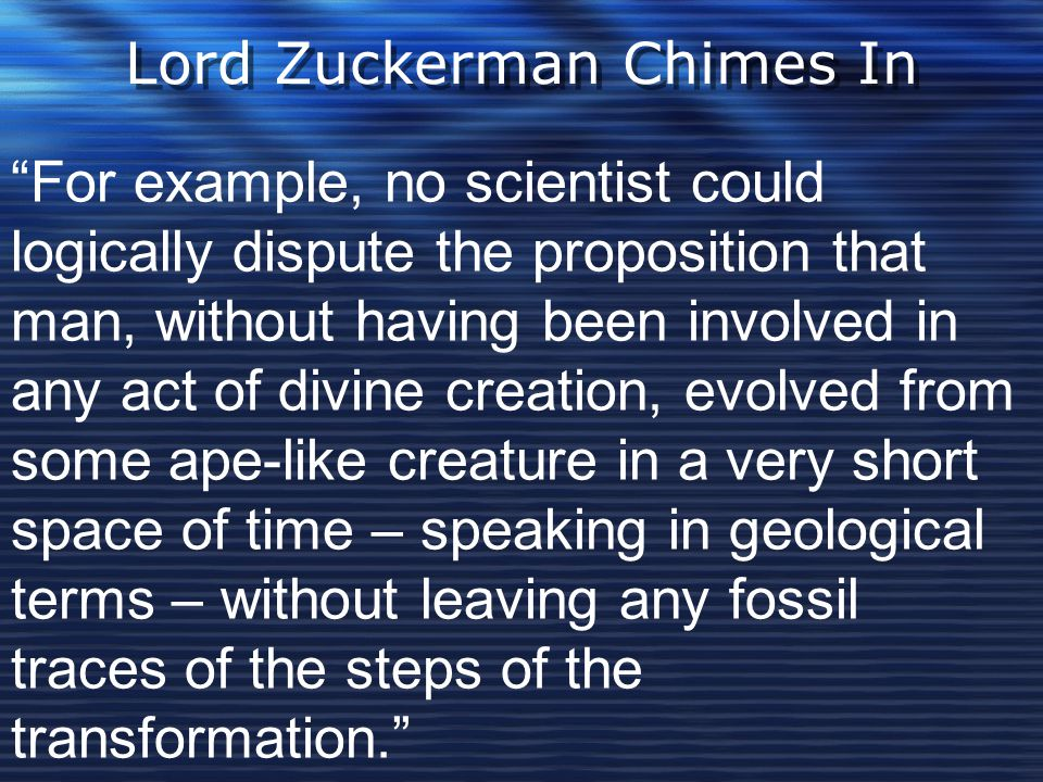 Lord Zuckerman Chimes In For example, no scientist could logically dispute the proposition that man, without having been involved in any act of divine creation, evolved from some ape-like creature in a very short space of time – speaking in geological terms – without leaving any fossil traces of the steps of the transformation.