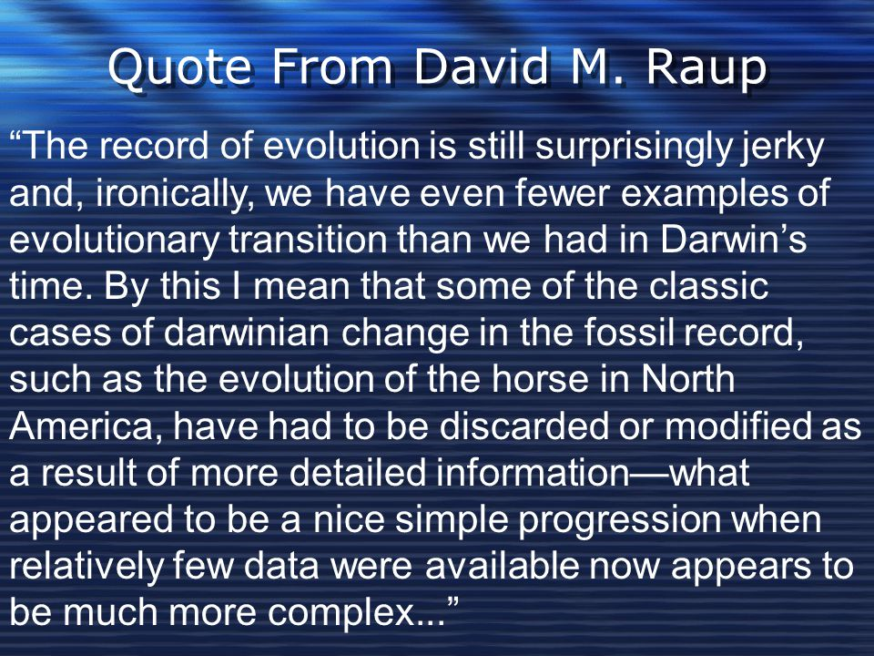 """Quote From David M. Raup """"The record of evolution is still surprisingly jerky and, ironically, we have even fewer examples of evolutionary transition"""