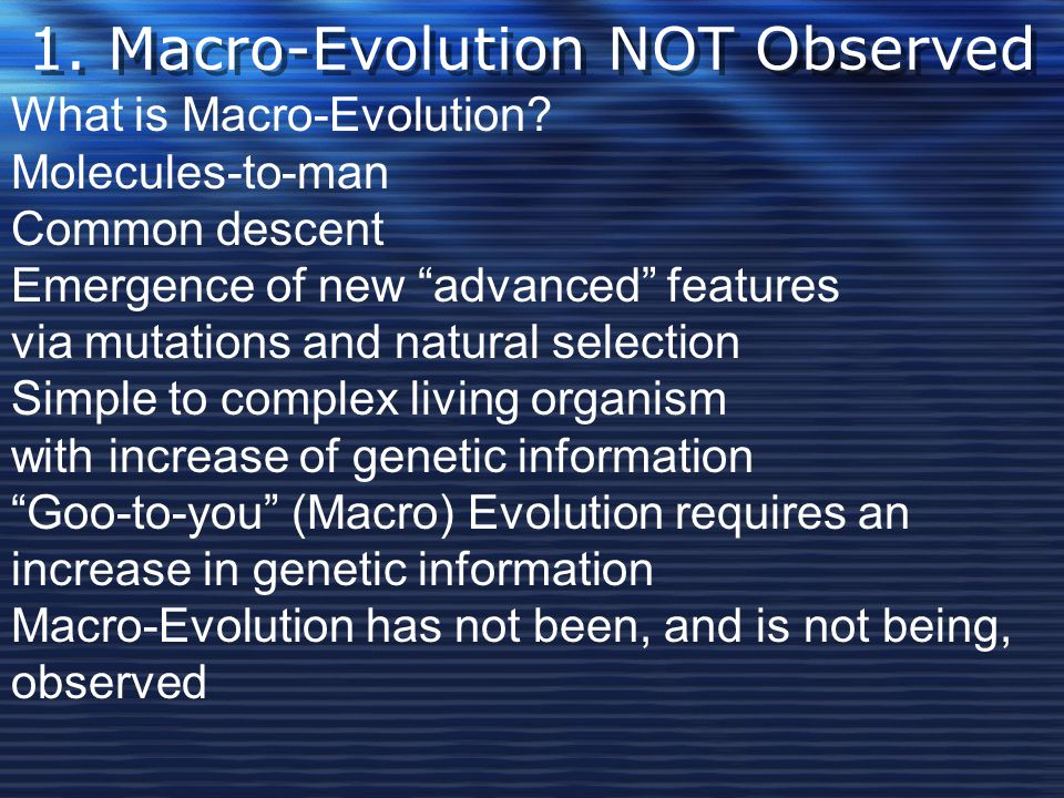 """1. Macro-Evolution NOT Observed What is Macro-Evolution? Molecules-to-man Common descent Emergence of new """"advanced"""" features via mutations and natura"""