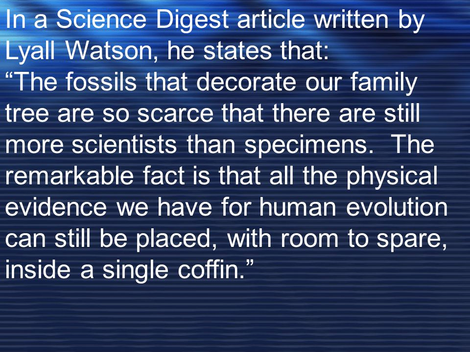 """In a Science Digest article written by Lyall Watson, he states that: """"The fossils that decorate our family tree are so scarce that there are still mor"""