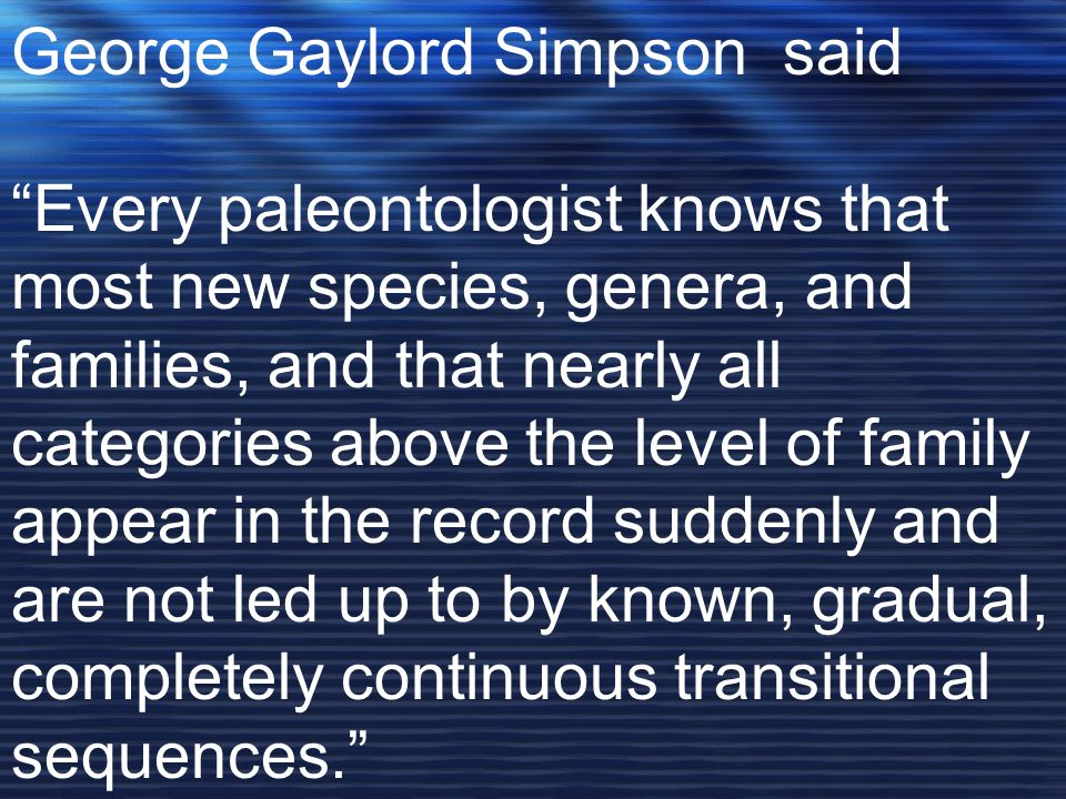 George Gaylord Simpson said Every paleontologist knows that most new species, genera, and families, and that nearly all categories above the level of family appear in the record suddenly and are not led up to by known, gradual, completely continuous transitional sequences.