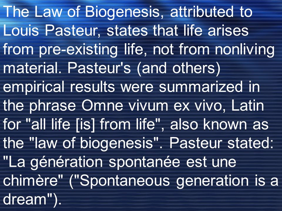 The Law of Biogenesis, attributed to Louis Pasteur, states that life arises from pre-existing life, not from nonliving material. Pasteur's (and others