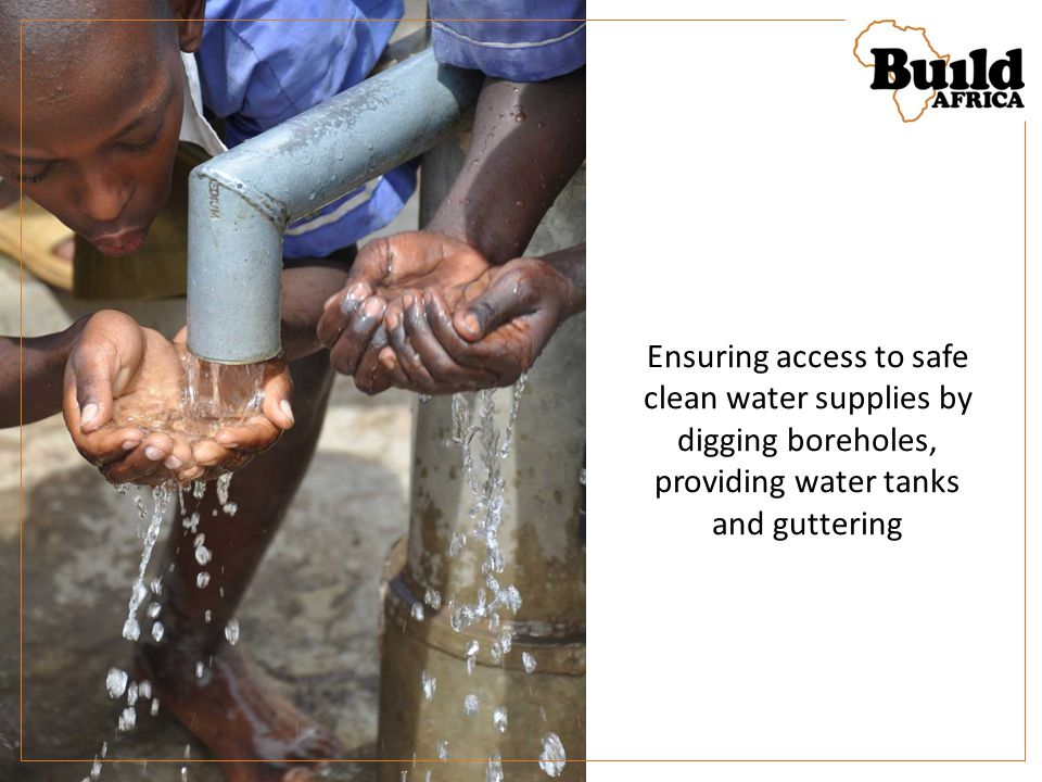 Ensuring access to safe clean water supplies by digging boreholes, providing water tanks and guttering