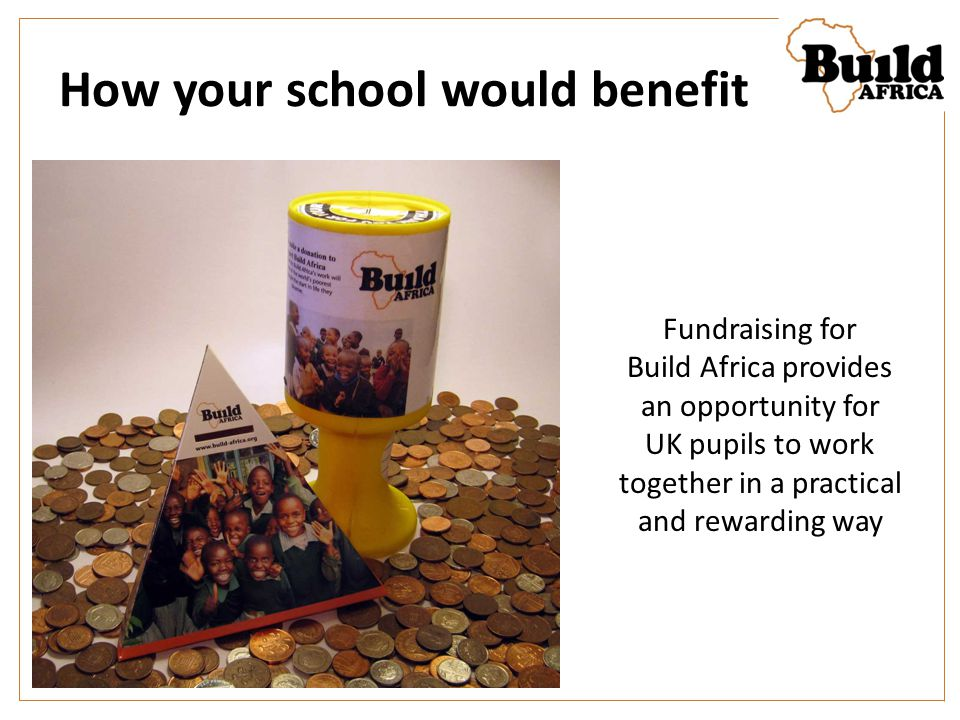 How your school would benefit Fundraising for Build Africa provides an opportunity for UK pupils to work together in a practical and rewarding way