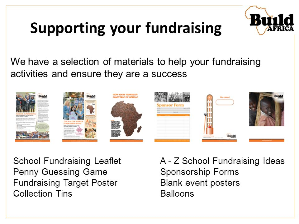 Supporting your fundraising We have a selection of materials to help your fundraising activities and ensure they are a success School Fundraising LeafletA - Z School Fundraising Ideas Penny Guessing GameSponsorship Forms Fundraising Target PosterBlank event posters Collection TinsBalloons