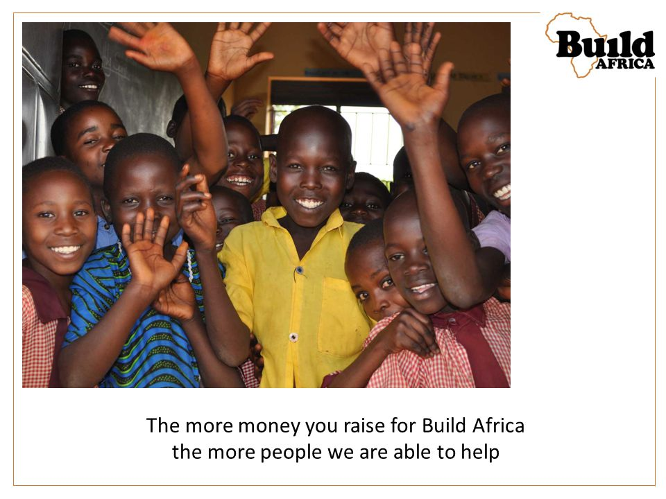 The more money you raise for Build Africa the more people we are able to help