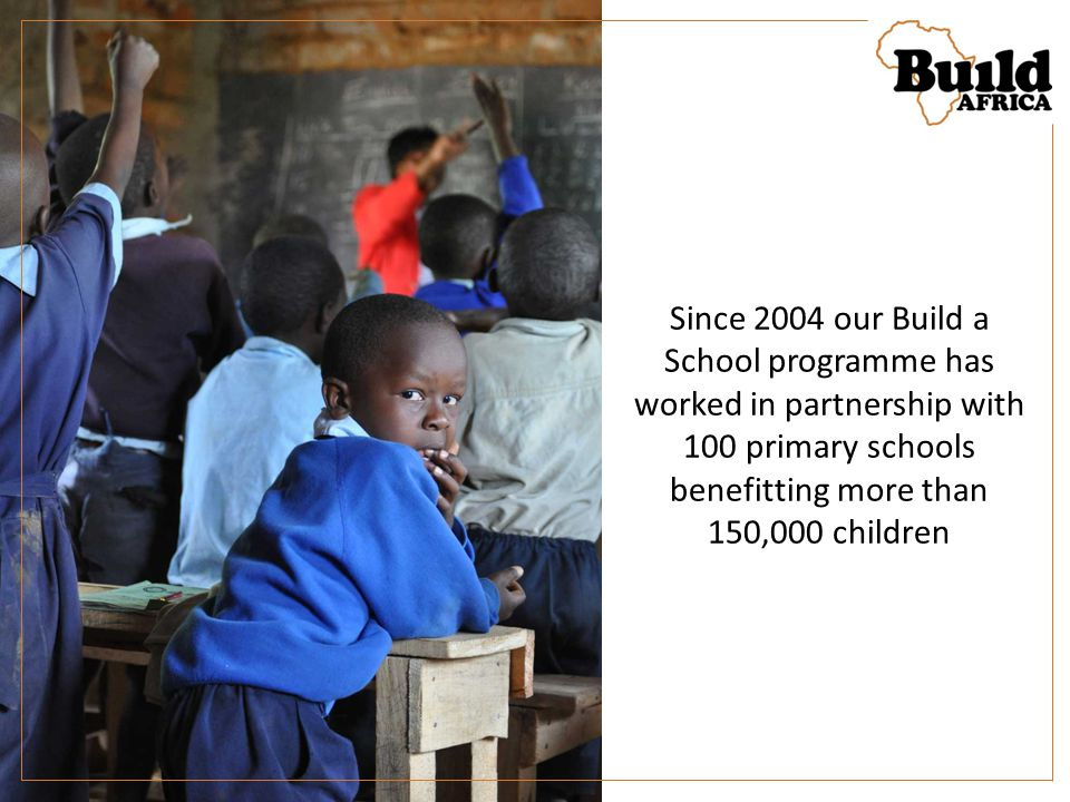 Since 2004 our Build a School programme has worked in partnership with 100 primary schools benefitting more than 150,000 children