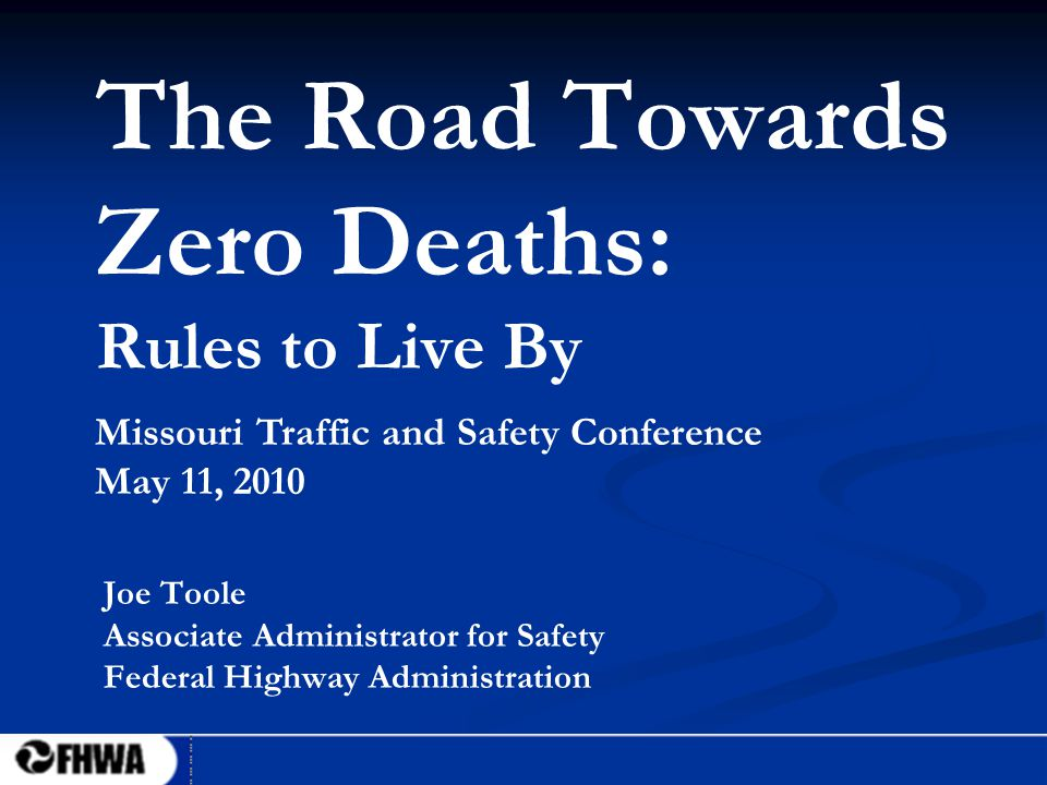 1 The Road Towards Zero Deaths: Rules to Live By Joe Toole Associate Administrator for Safety Federal Highway Administration Missouri Traffic and Safety Conference May 11, 2010