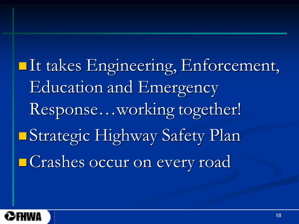 18 It takes Engineering, Enforcement, Education and Emergency Response…working together! It takes Engineering, Enforcement, Education and Emergency Re