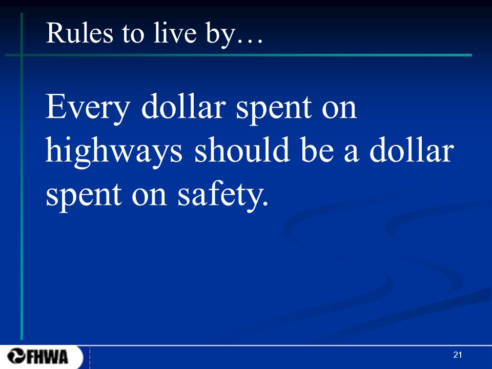 21 Every dollar spent on highways should be a dollar spent on safety. Rules to live by…