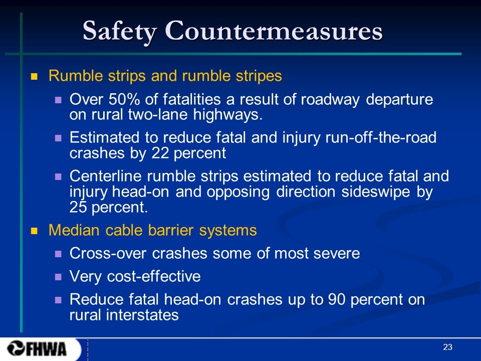 23 Safety Countermeasures Rumble strips and rumble stripes Over 50% of fatalities a result of roadway departure on rural two-lane highways. Estimated