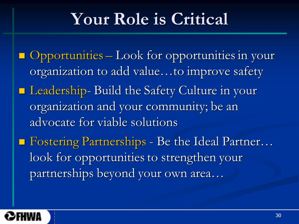 30 Your Role is Critical Opportunities – Look for opportunities in your organization to add value…to improve safety Opportunities – Look for opportuni
