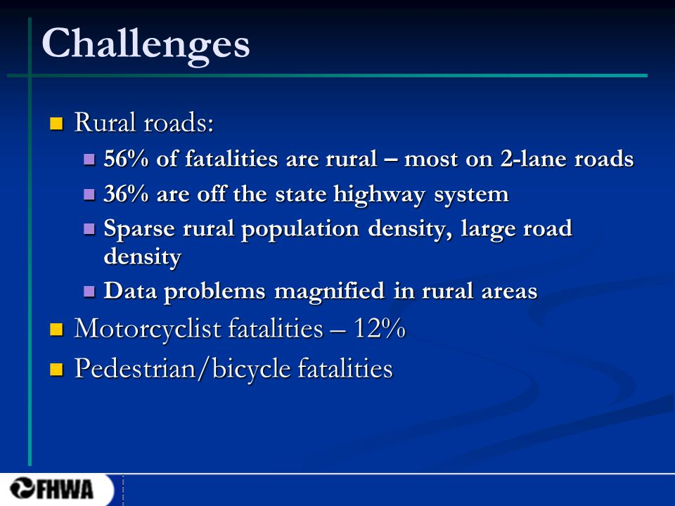 5 Challenges Rural roads: Rural roads: 56% of fatalities are rural – most on 2-lane roads 56% of fatalities are rural – most on 2-lane roads 36% are off the state highway system 36% are off the state highway system Sparse rural population density, large road density Sparse rural population density, large road density Data problems magnified in rural areas Data problems magnified in rural areas Motorcyclist fatalities – 12% Motorcyclist fatalities – 12% Pedestrian/bicycle fatalities Pedestrian/bicycle fatalities