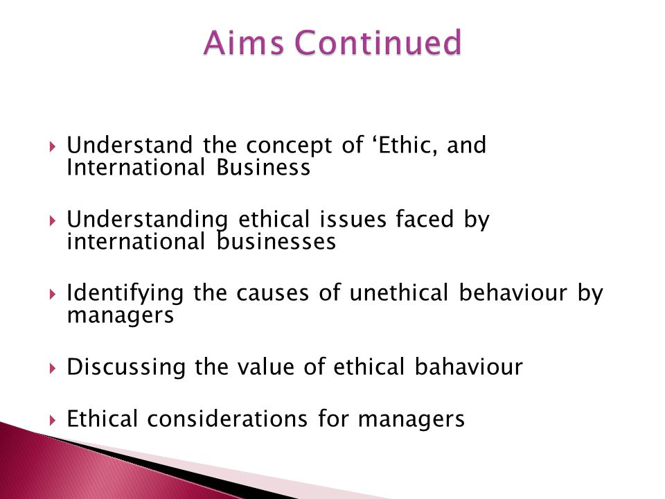  Understand the concept of 'Ethic, and International Business  Understanding ethical issues faced by international businesses  Identifying the causes of unethical behaviour by managers  Discussing the value of ethical bahaviour  Ethical considerations for managers
