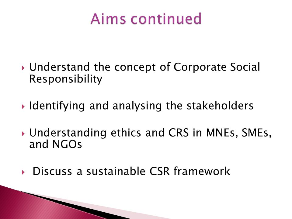  Understand the concept of Corporate Social Responsibility  Identifying and analysing the stakeholders  Understanding ethics and CRS in MNEs, SMEs, and NGOs  Discuss a sustainable CSR framework