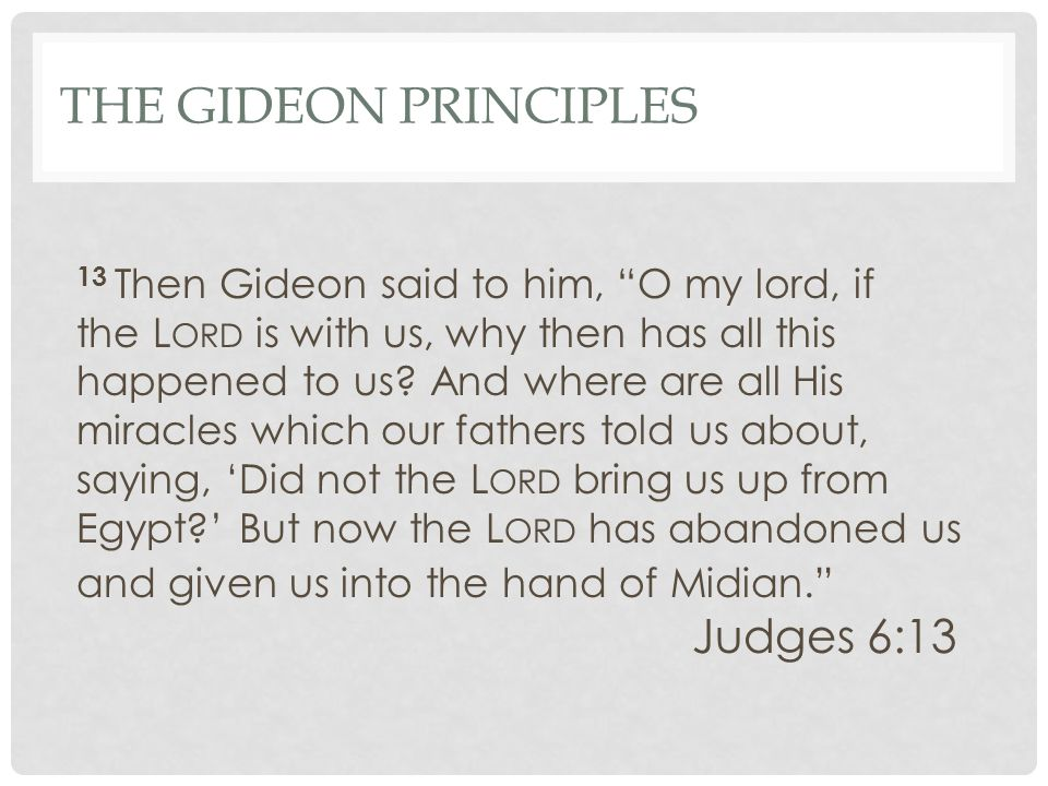 "THE GIDEON PRINCIPLES 13 Then Gideon said to him, ""O my lord, if the L ORD is with us, why then has all this happened to us? And where are all His mir"