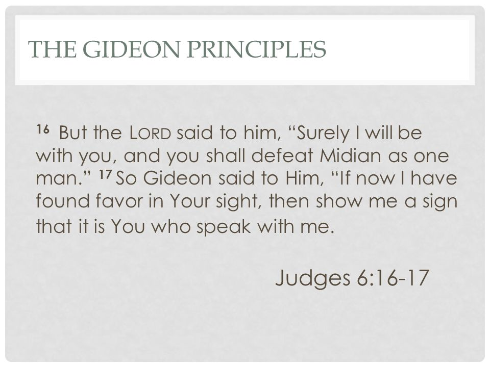 "THE GIDEON PRINCIPLES 16 But the L ORD said to him, ""Surely I will be with you, and you shall defeat Midian as one man."" 17 So Gideon said to Him, ""If"