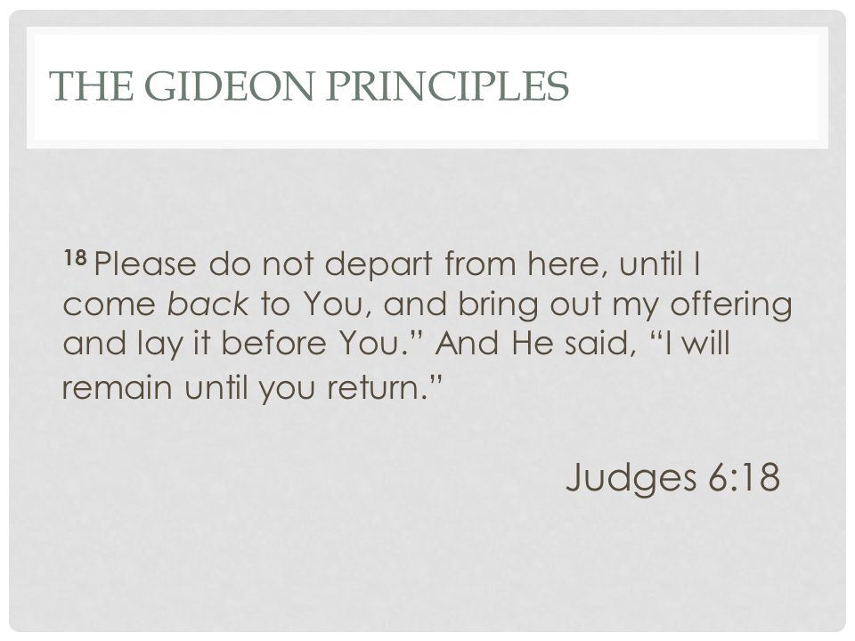 THE GIDEON PRINCIPLES 18 Please do not depart from here, until I come back to You, and bring out my offering and lay it before You. And He said, I will remain until you return. Judges 6:18