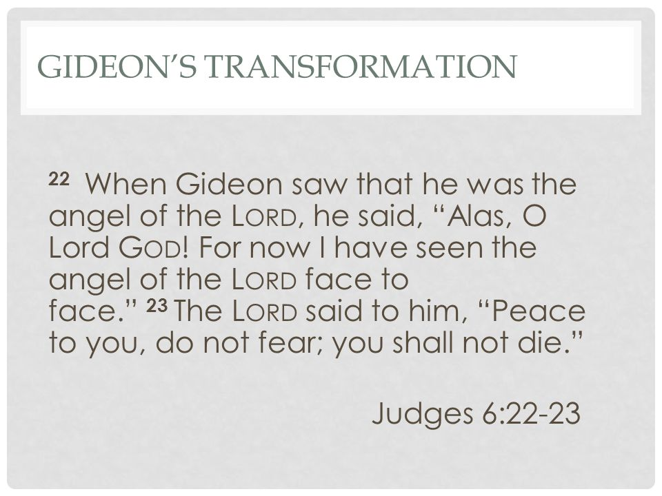 GIDEON'S TRANSFORMATION 22 When Gideon saw that he was the angel of the L ORD, he said, Alas, O Lord G OD .