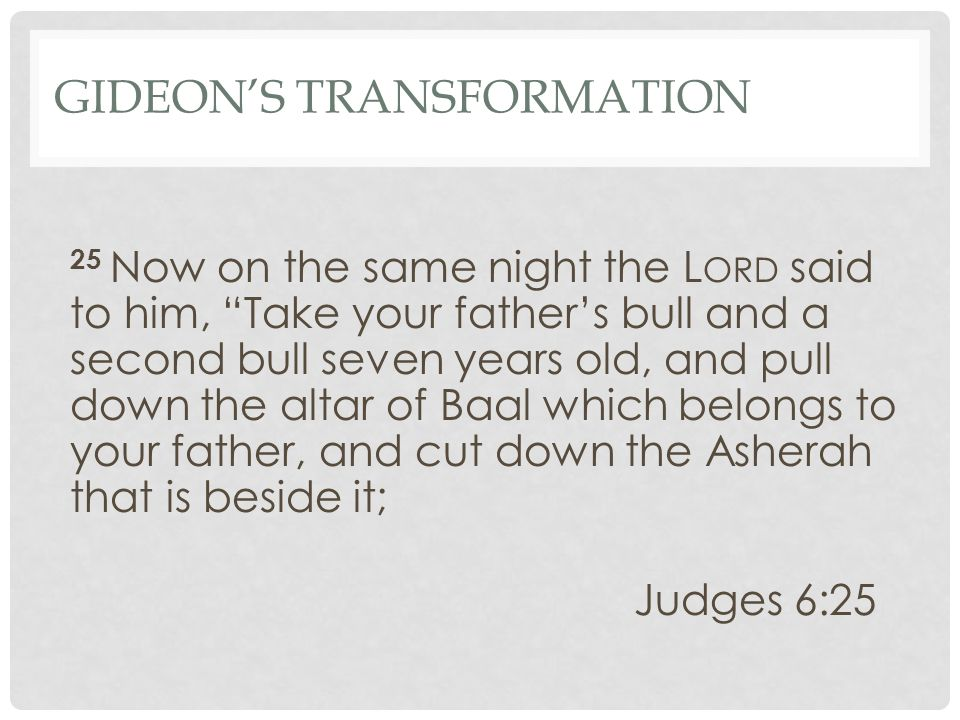 GIDEON'S TRANSFORMATION 25 Now on the same night the L ORD said to him, Take your father's bull and a second bull seven years old, and pull down the altar of Baal which belongs to your father, and cut down the Asherah that is beside it; Judges 6:25